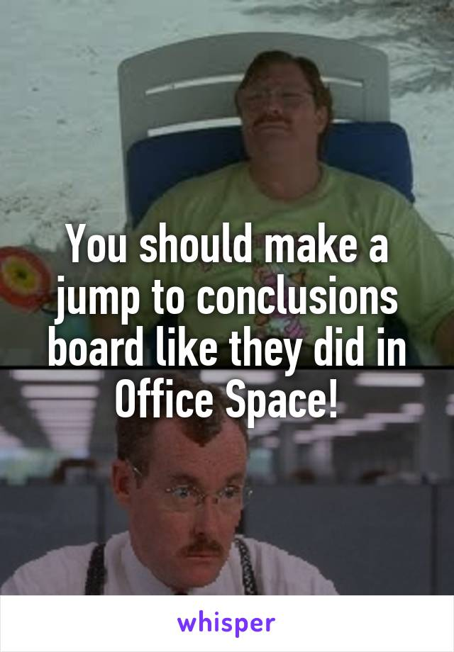 You Should Make A Jump To Conclusions Board Like They Did In Office Space