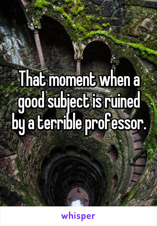 That moment when a good subject is ruined by a terrible professor.
