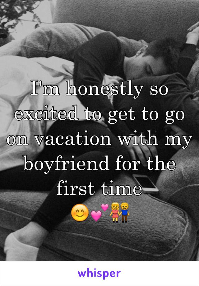 I'm honestly so excited to get to go on vacation with my boyfriend for the first time  😊💕👫