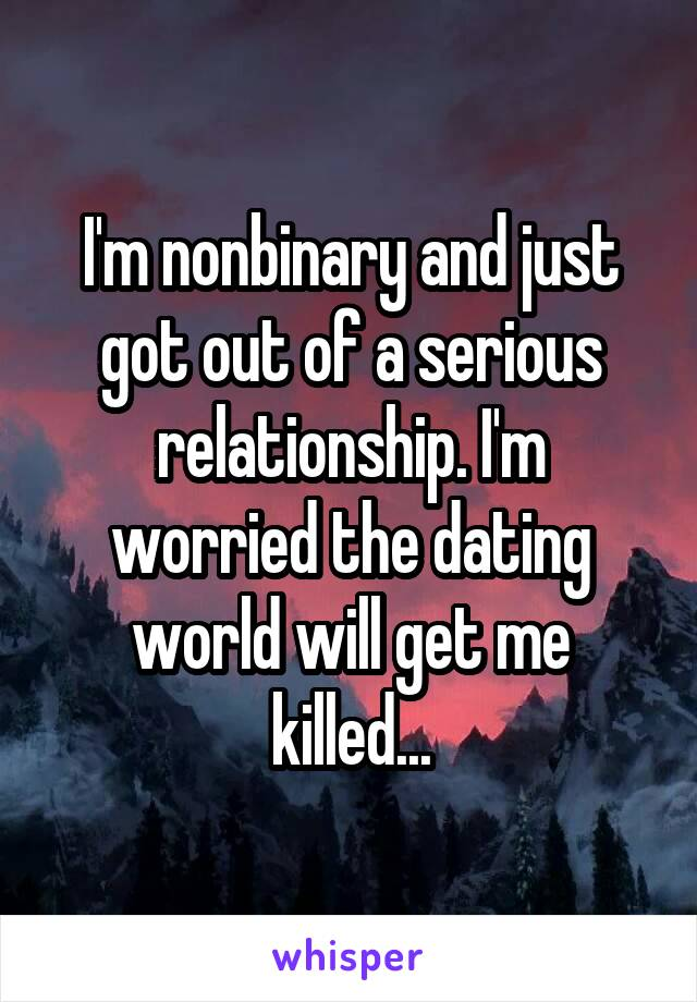 I'm nonbinary and just got out of a serious relationship. I'm worried the dating world will get me killed...