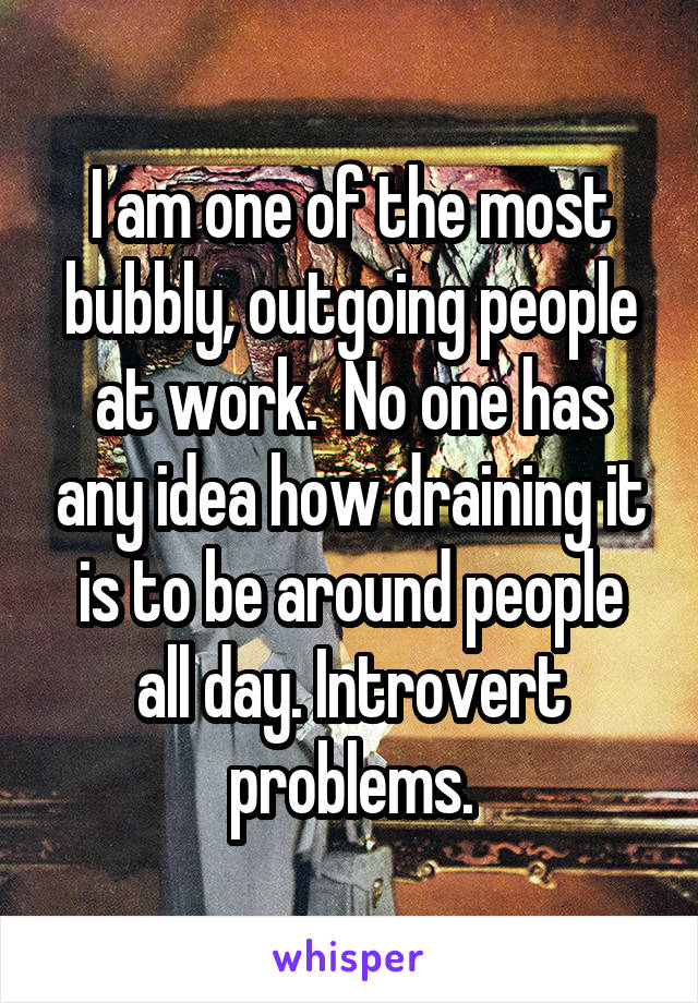 I am one of the most bubbly, outgoing people at work.  No one has any idea how draining it is to be around people all day. Introvert problems.