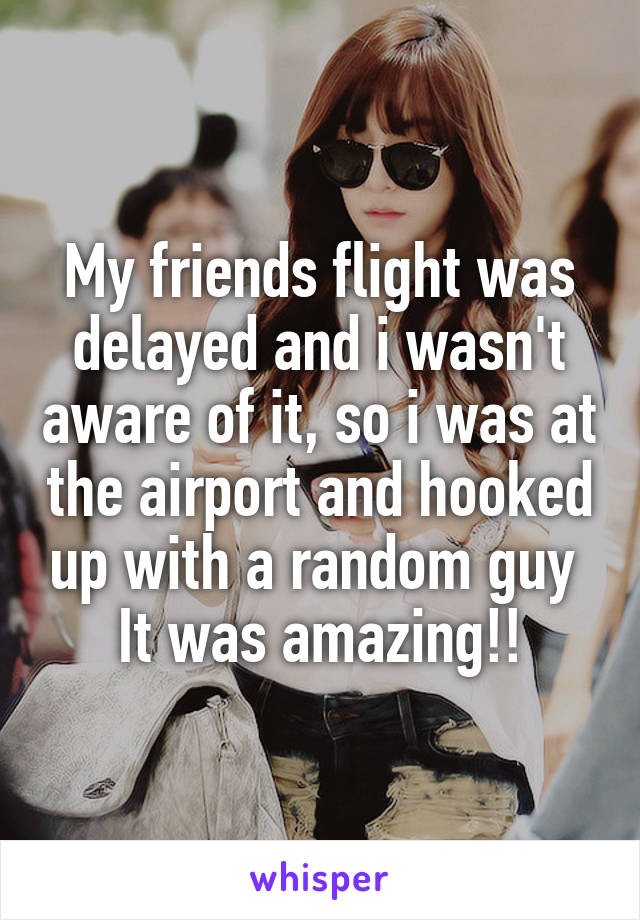 My friends flight was delayed and i wasn't aware of it, so i was at the airport and hooked up with a random guy  It was amazing!!