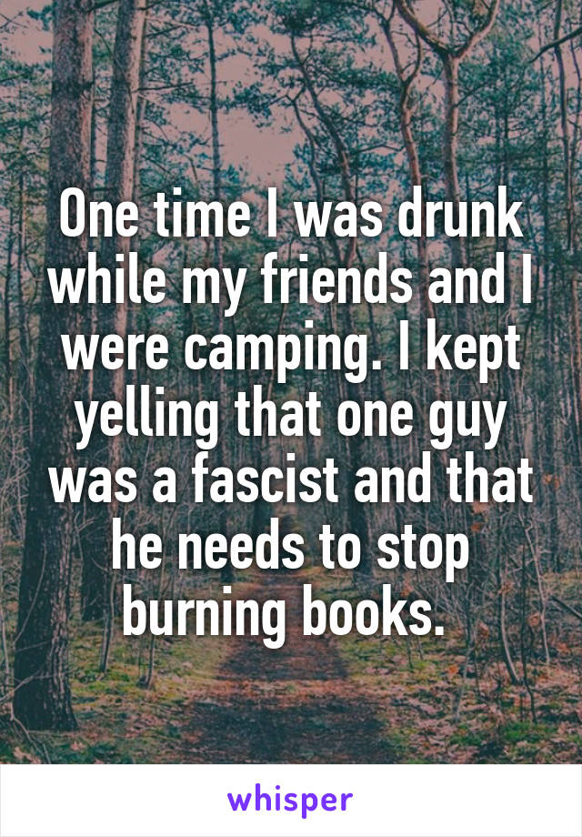 One time I was drunk while my friends and I were camping. I kept yelling that one guy was a fascist and that he needs to stop burning books.