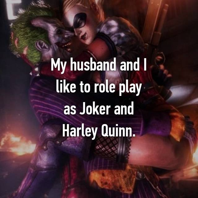My husband and I like to role play as Joker and Harley Quinn.