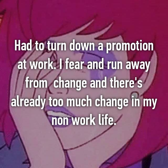 Had to turn down a promotion at work. I fear and run away from  change and there's already too much change in my non work life.