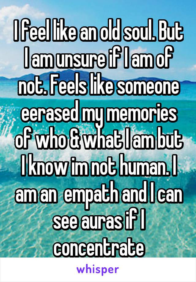 I feel like an old soul  But I am unsure if I am of not  Feels
