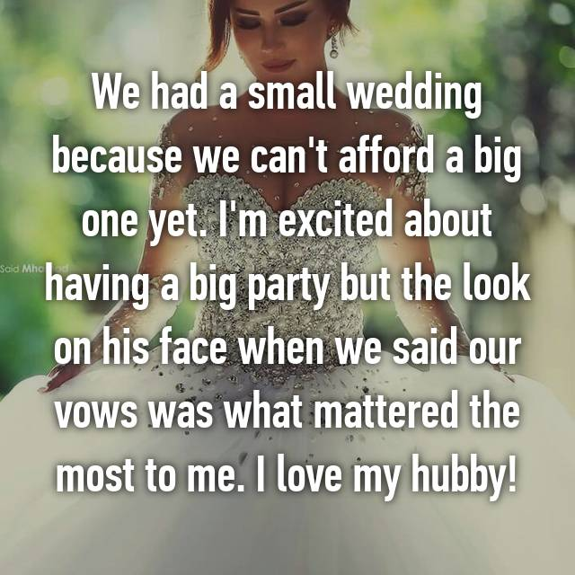 We had a small wedding because we can't afford a big one yet. I'm excited about having a big party but the look on his face when we said our vows was what mattered the most to me. I love my hubby!