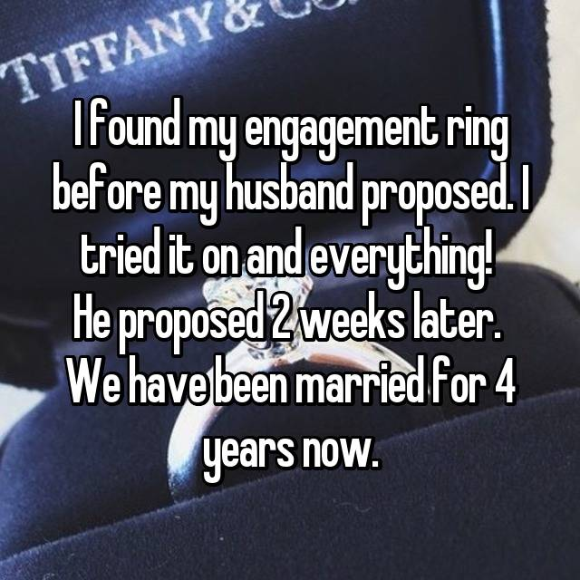 I found my engagement ring before my husband proposed. I tried it on and everything!  He proposed 2 weeks later.  We have been married for 4 years now.