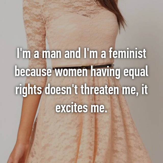 I'm a man and I'm a feminist because women having equal rights doesn't threaten me, it excites me.