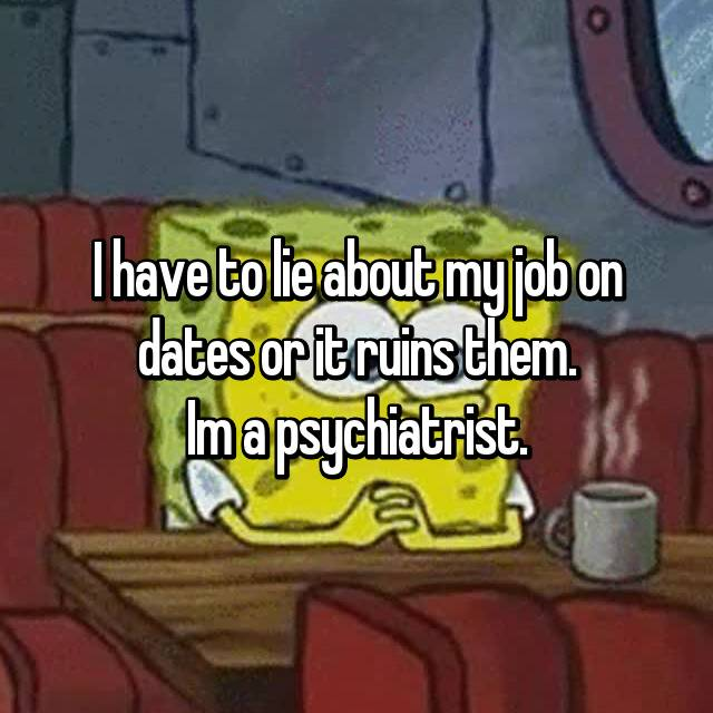 I have to lie about my job on dates or it ruins them. Im a psychiatrist.