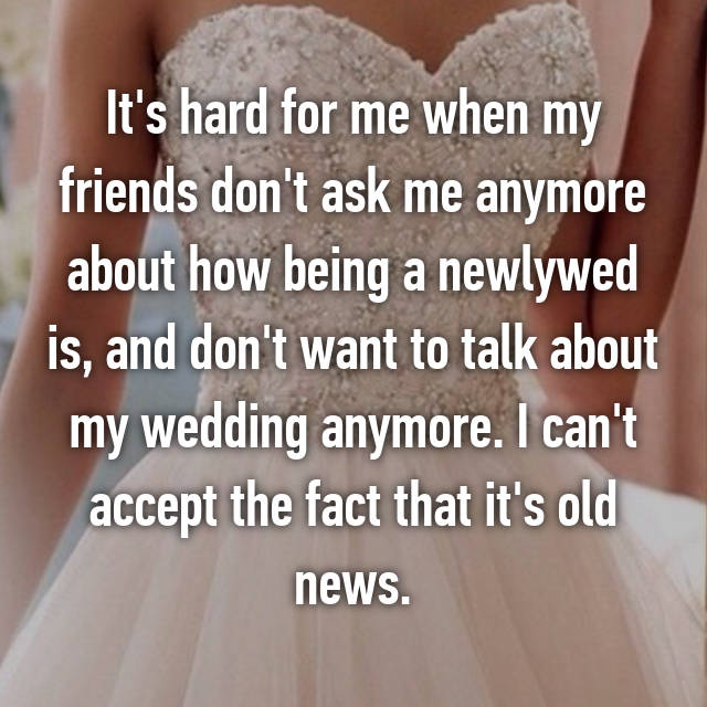 It's hard for me when my friends don't ask me anymore about how being a newlywed is, and don't want to talk about my wedding anymore. I can't accept the fact that it's old news.