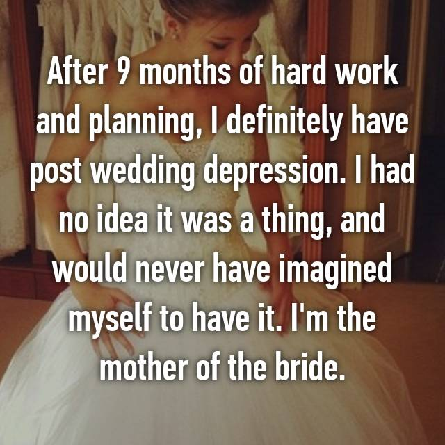 After 9 months of hard work and planning, I definitely have post wedding depression. I had no idea it was a thing, and would never have imagined myself to have it. I'm the mother of the bride.