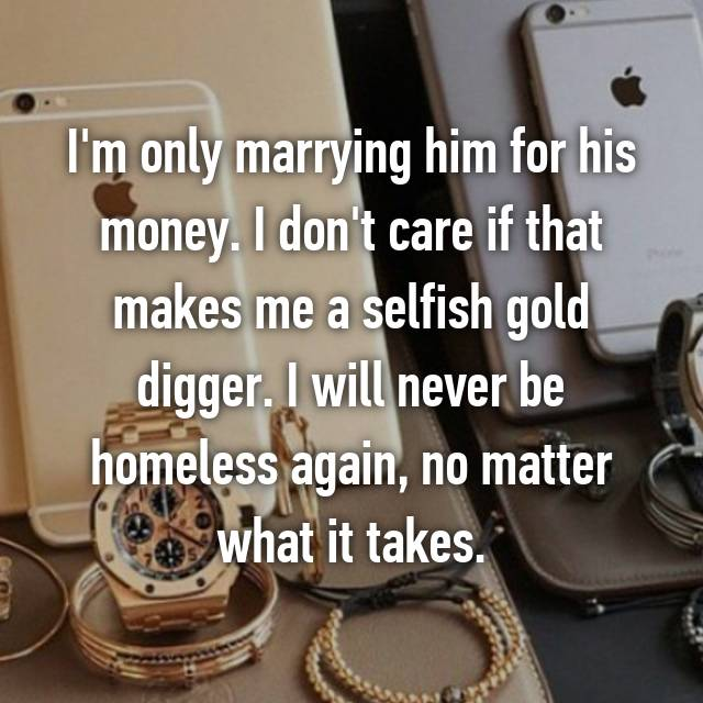 I'm only marrying him for his money. I don't care if that makes me a selfish gold digger. I will never be homeless again, no matter what it takes.