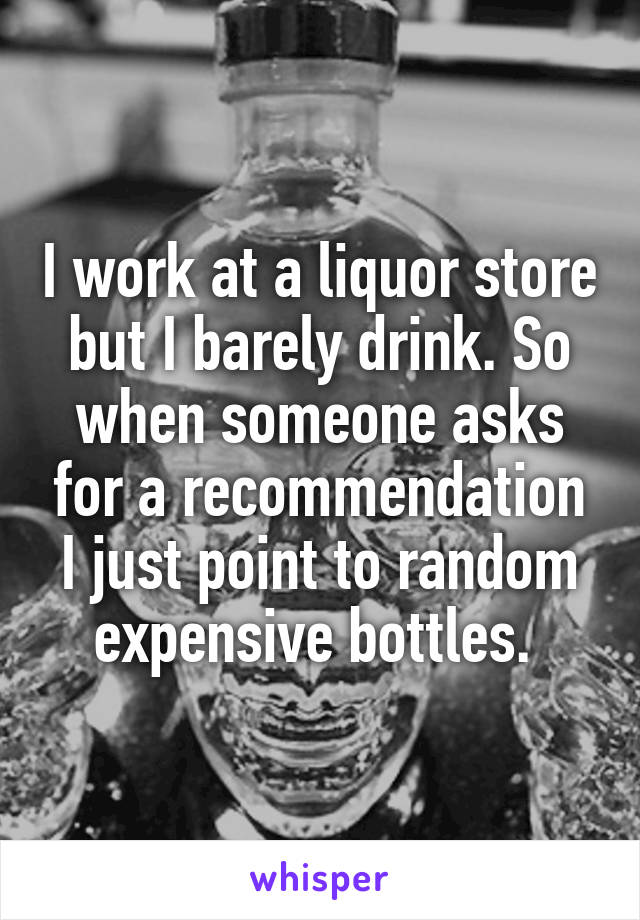 I work at a liquor store but I barely drink. So when someone asks for a recommendation I just point to random expensive bottles.