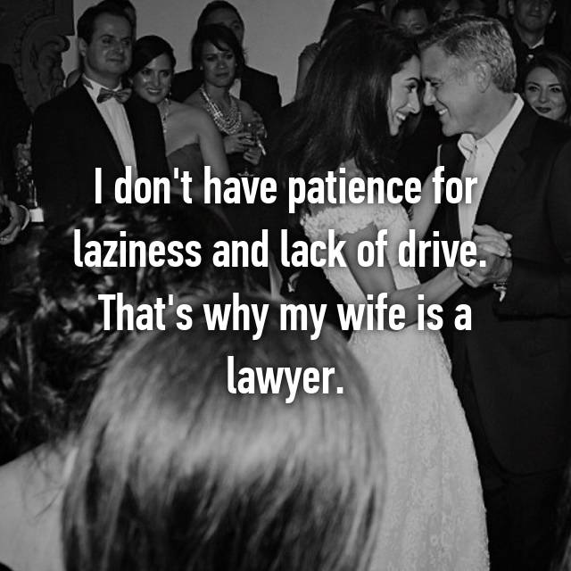 I don't have patience for laziness and lack of drive.  That's why my wife is a lawyer.