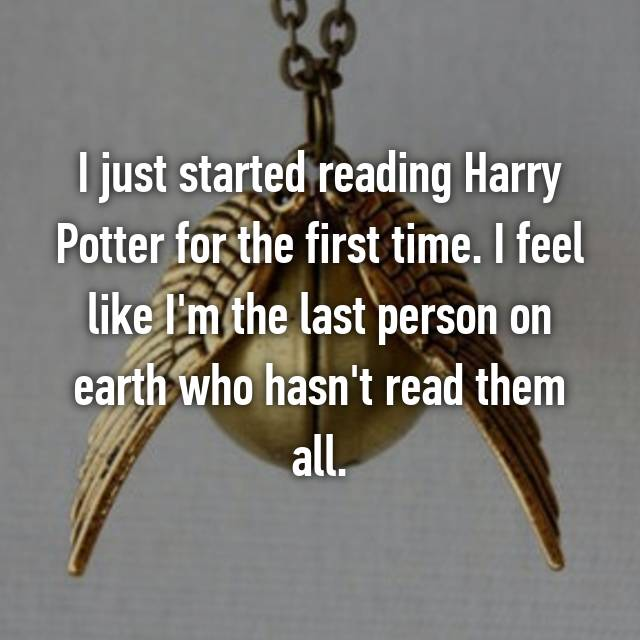 I just started reading Harry Potter for the first time. I feel like I'm the last person on earth who hasn't read them all.