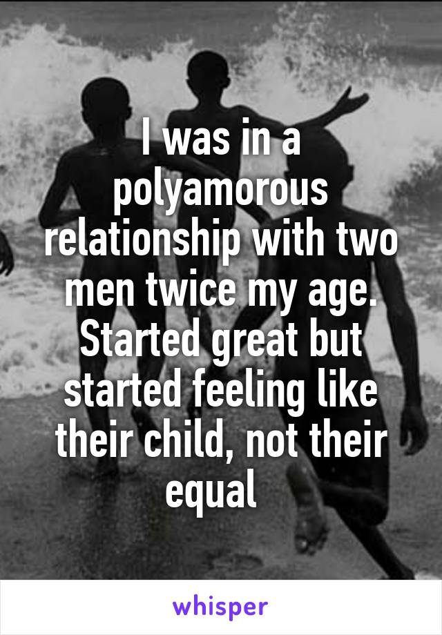 I was in a polyamorous relationship with two men twice my age. Started great but started feeling like their child, not their equal