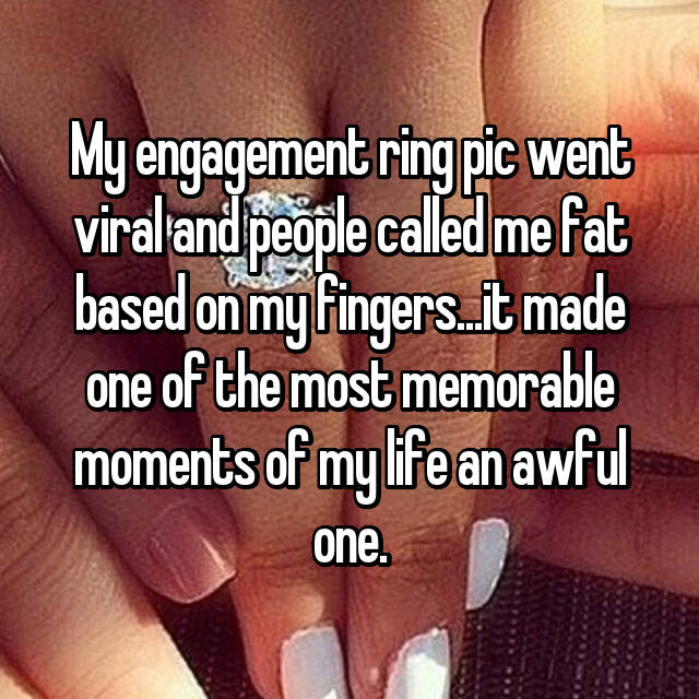 My engagement ring pic went viral and people called me fat based on my fingers...it made one of the most memorable moments of my life an awful one.