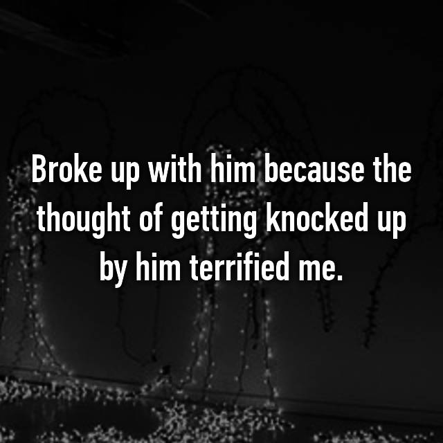 Broke up with him because the thought of getting knocked up by him terrified me.