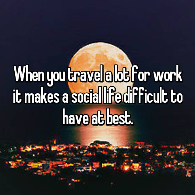 When you travel a lot for work it makes a social life difficult to have at best.