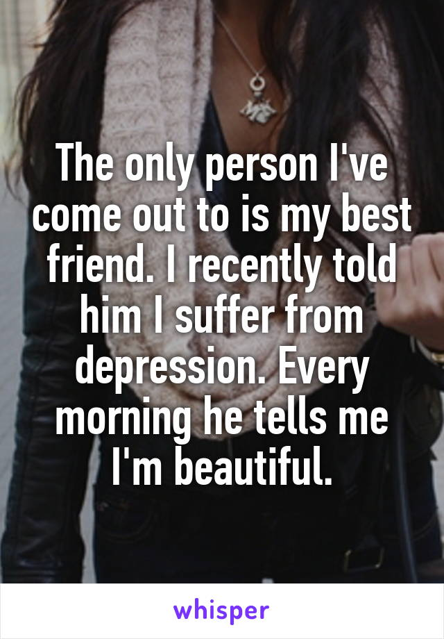 The only person I've come out to is my best friend. I recently told him I suffer from depression. Every morning he tells me I'm beautiful.