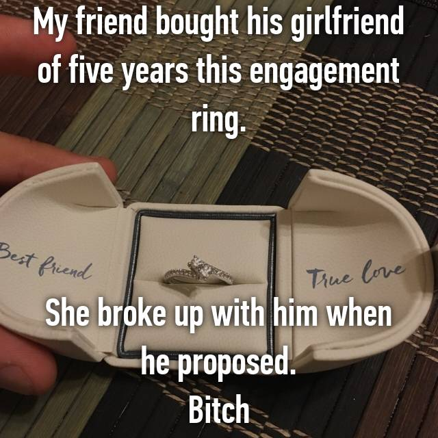 My friend bought his girlfriend of five years this engagement ring.    She broke up with him when he proposed. Bitch