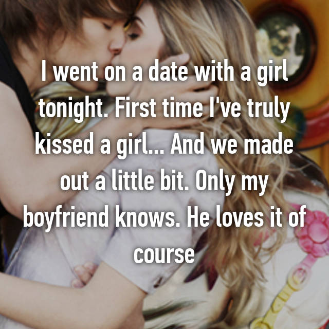 I went on a date with a girl tonight. First time I've truly kissed a girl... And we made out a little bit. Only my boyfriend knows. He loves it of course