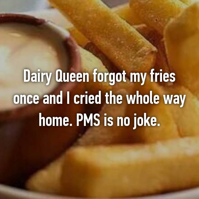 Dairy Queen forgot my fries once and I cried the whole way home. PMS is no joke.