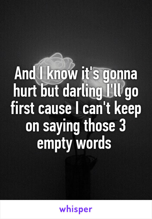 And I know it's gonna hurt but darling I'll go first cause I can't keep on saying those 3 empty words
