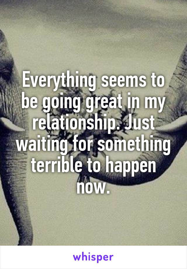 Everything seems to be going great in my relationship. Just waiting for something terrible to happen now.