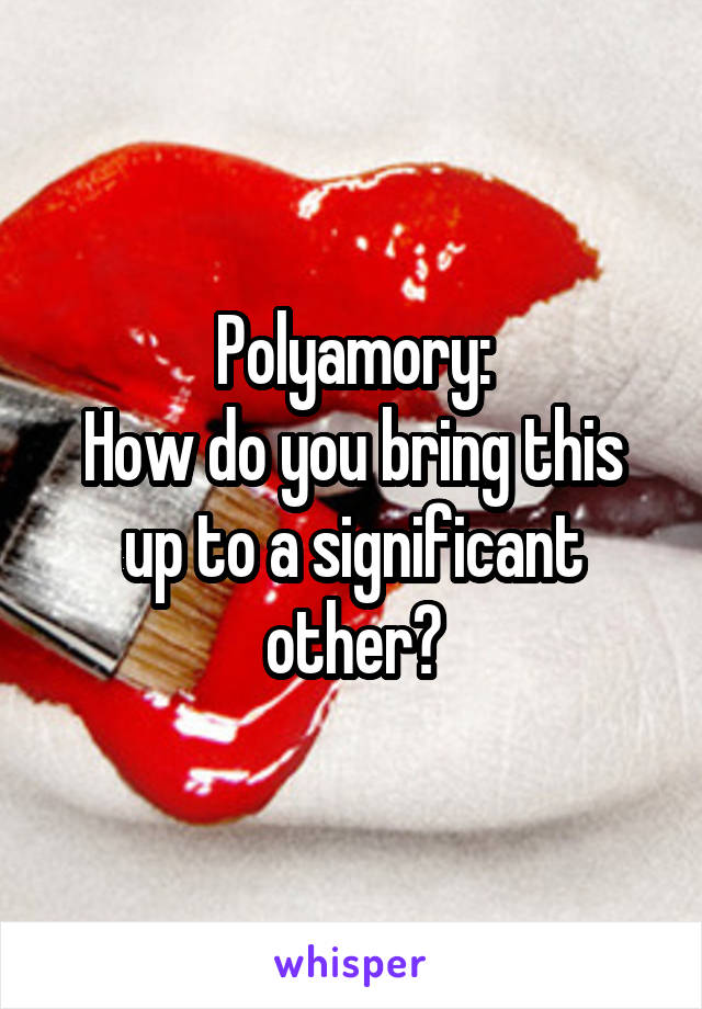 Polyamory: How do you bring this up to a significant other?