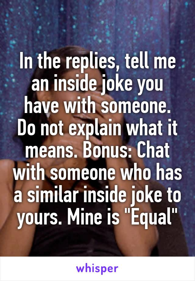 """In the replies, tell me an inside joke you have with someone. Do not explain what it means. Bonus: Chat with someone who has a similar inside joke to yours. Mine is """"Equal"""""""