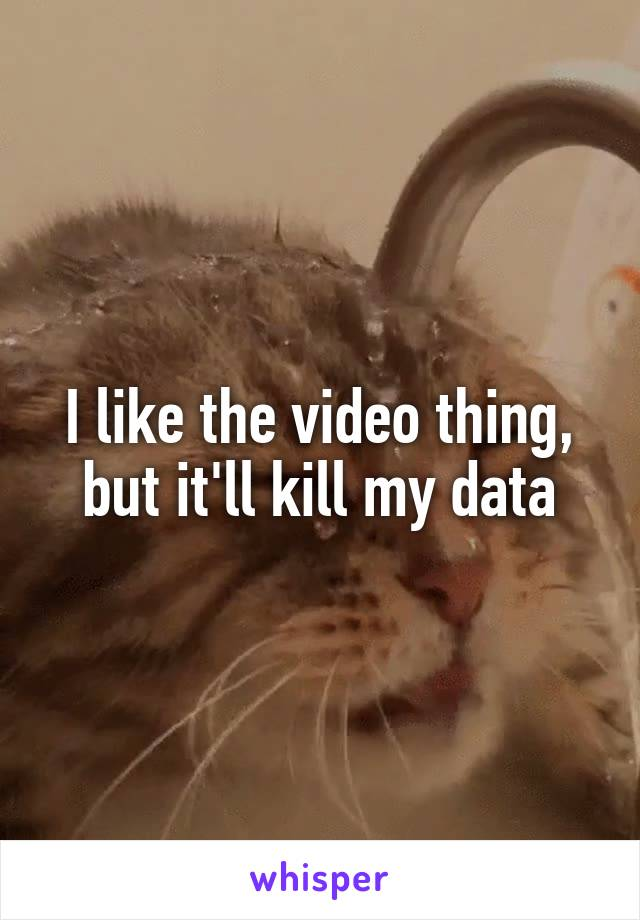 I like the video thing, but it'll kill my data