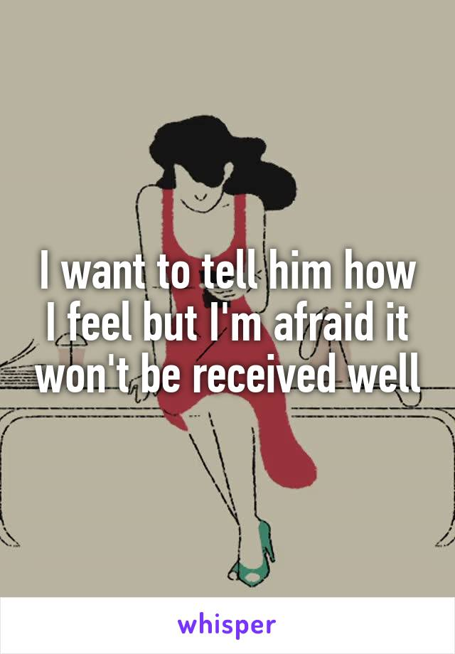 I want to tell him how I feel but I'm afraid it won't be received well
