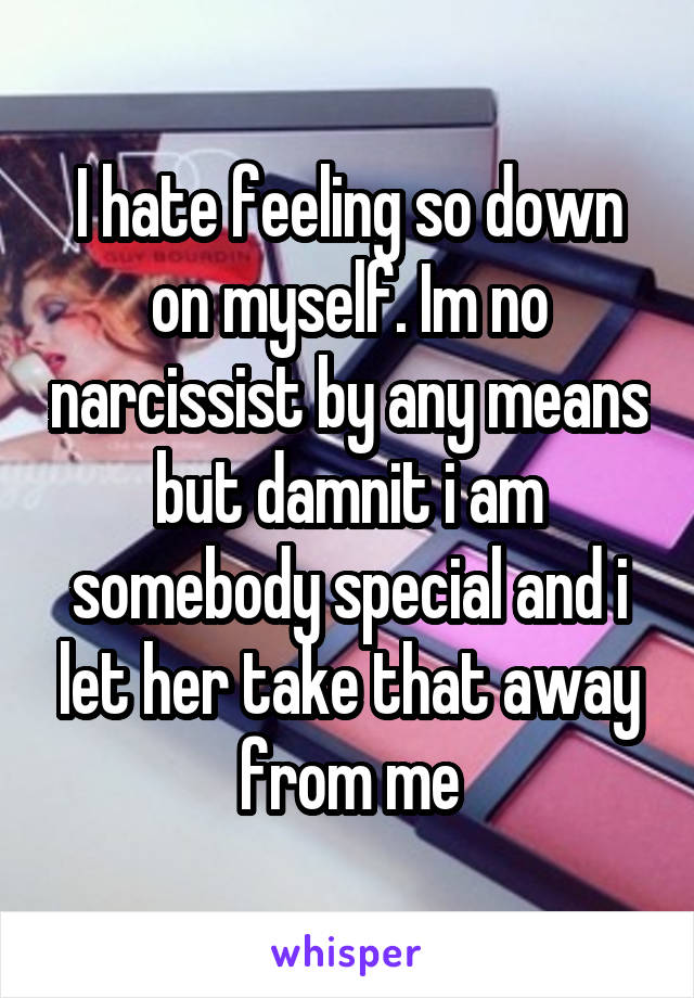 I hate feeling so down on myself. Im no narcissist by any means but damnit i am somebody special and i let her take that away from me
