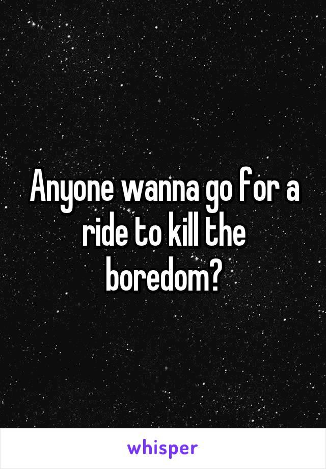 Anyone wanna go for a ride to kill the boredom?