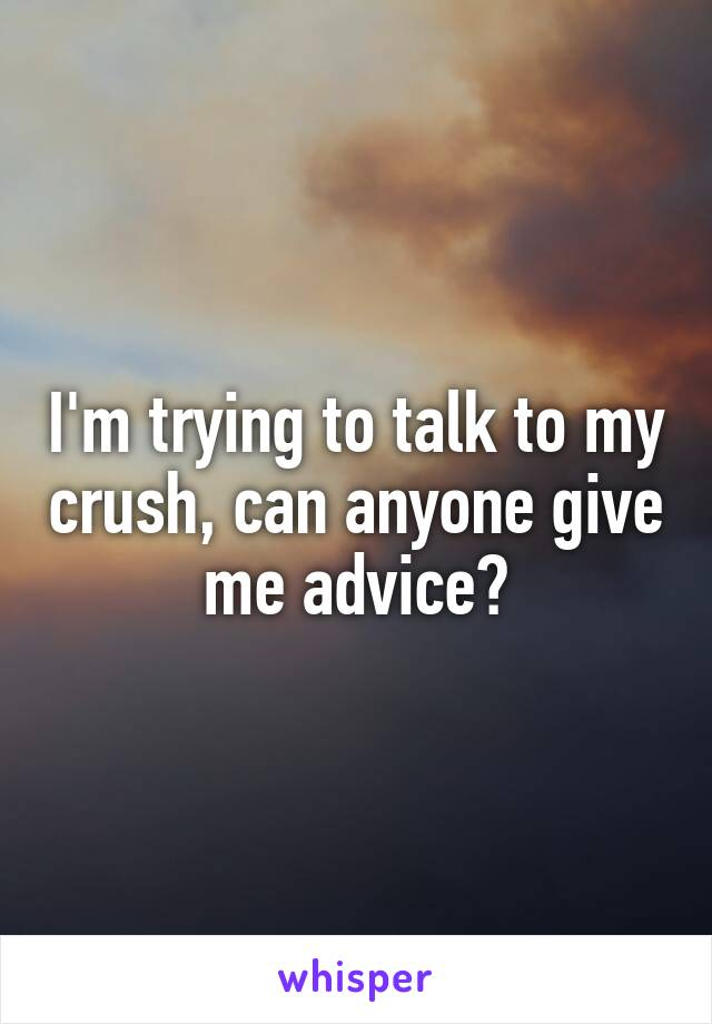 I'm trying to talk to my crush, can anyone give me advice?