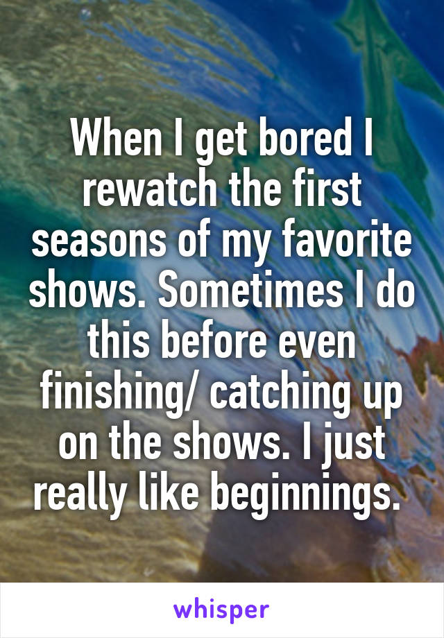 When I get bored I rewatch the first seasons of my favorite shows. Sometimes I do this before even finishing/ catching up on the shows. I just really like beginnings.