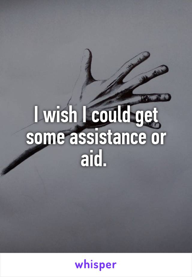 I wish I could get some assistance or aid.