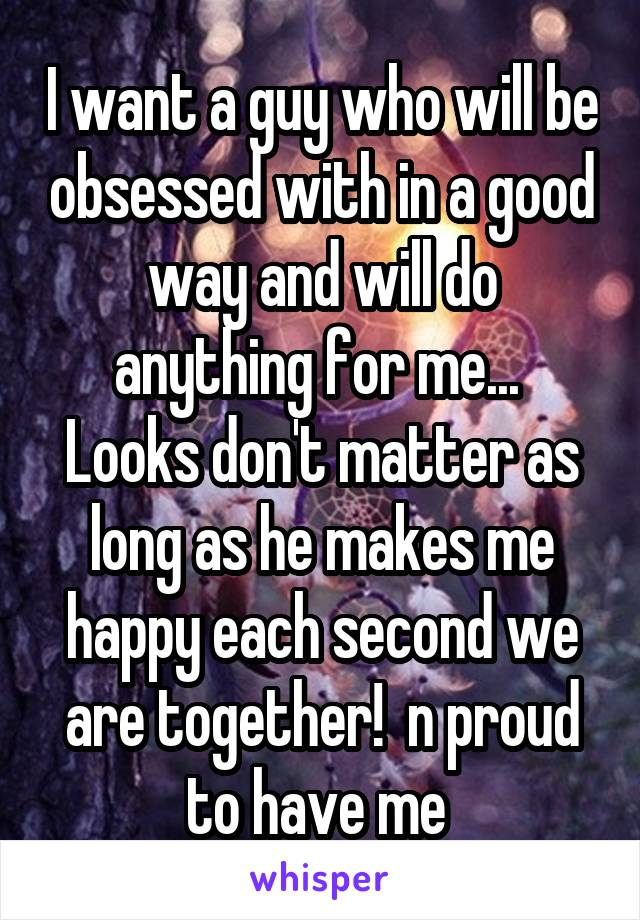 I want a guy who will be obsessed with in a good way and will do anything for me...  Looks don't matter as long as he makes me happy each second we are together!  n proud to have me