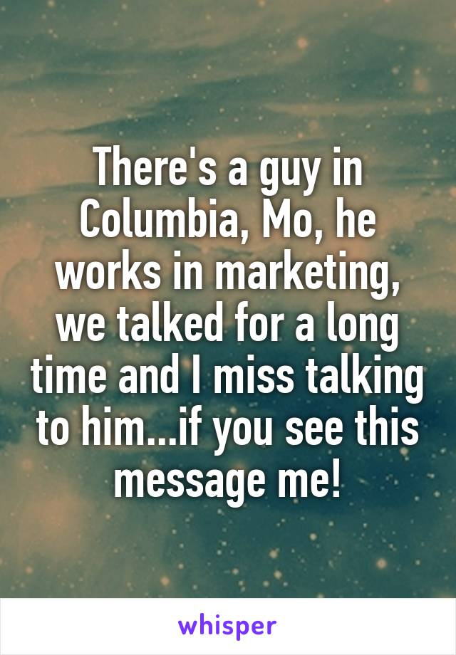 There's a guy in Columbia, Mo, he works in marketing, we talked for a long time and I miss talking to him...if you see this message me!