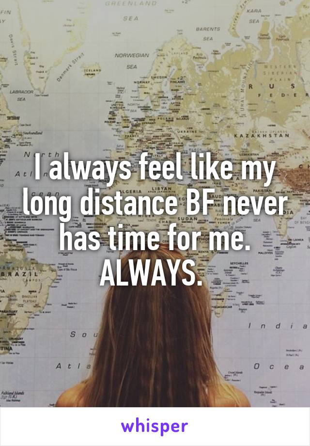 I always feel like my long distance BF never has time for me. ALWAYS.