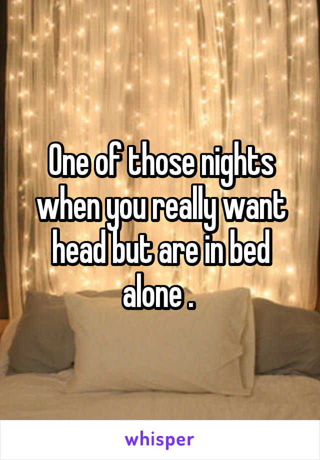 One of those nights when you really want head but are in bed alone .