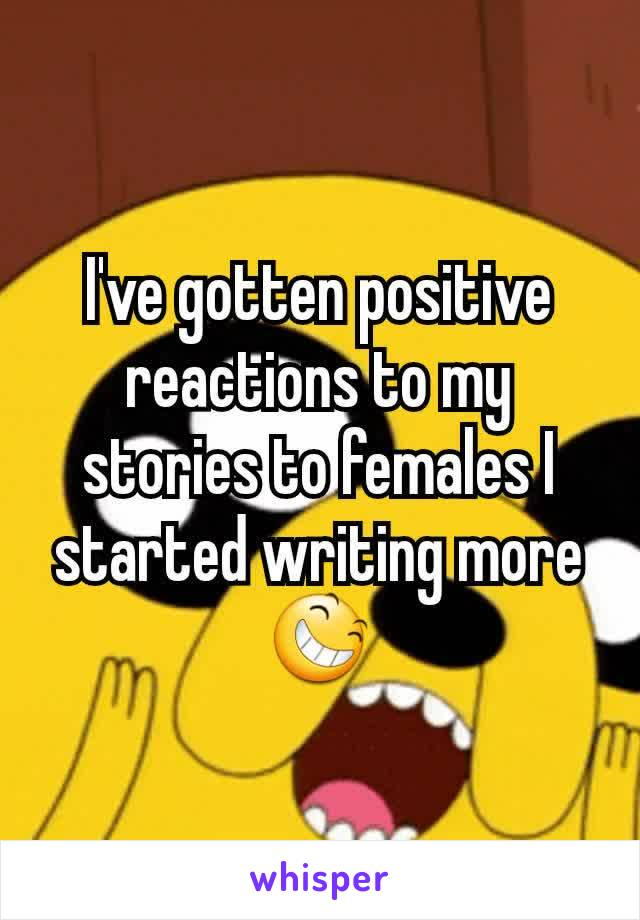 I've gotten positive reactions to my stories to females I started writing more 😆