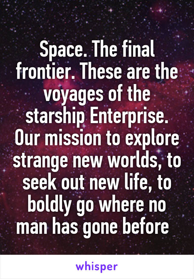 Space. The final frontier. These are the voyages of the starship Enterprise. Our mission to explore strange new worlds, to seek out new life, to boldly go where no man has gone before