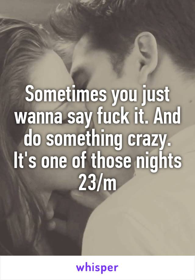 Sometimes you just wanna say fuck it. And do something crazy. It's one of those nights 23/m