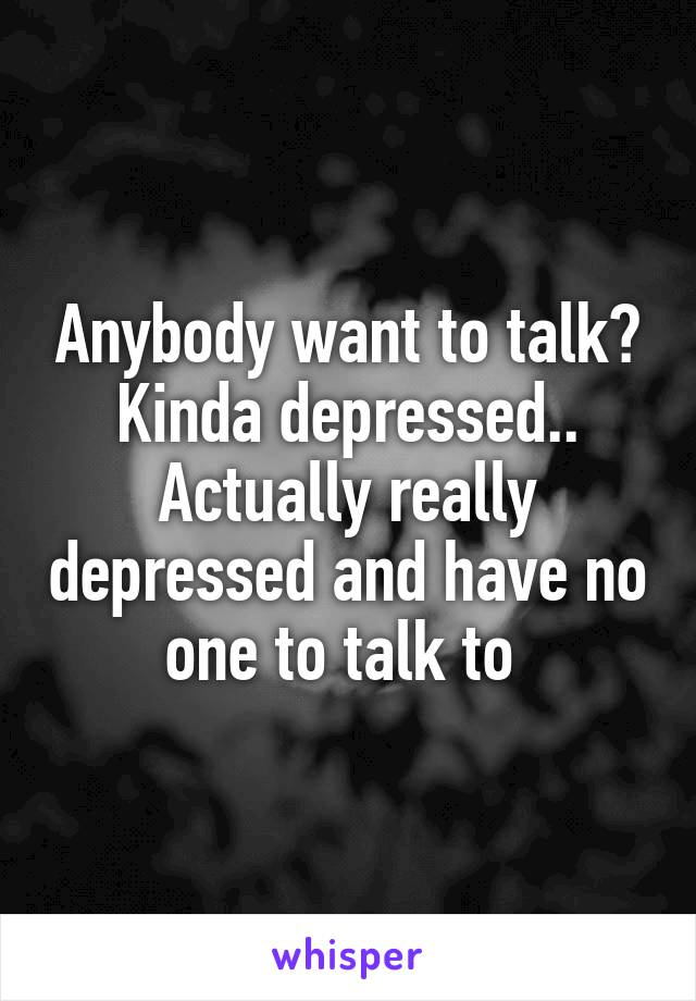 Anybody want to talk? Kinda depressed.. Actually really depressed and have no one to talk to