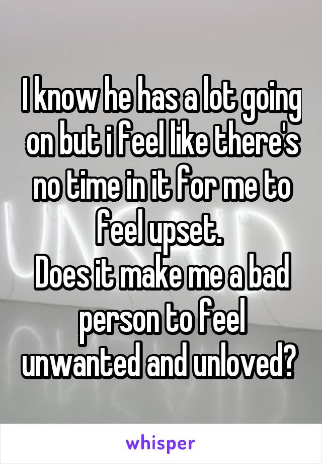 I know he has a lot going on but i feel like there's no time in it for me to feel upset.  Does it make me a bad person to feel unwanted and unloved?