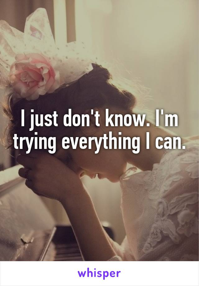 I just don't know. I'm trying everything I can.