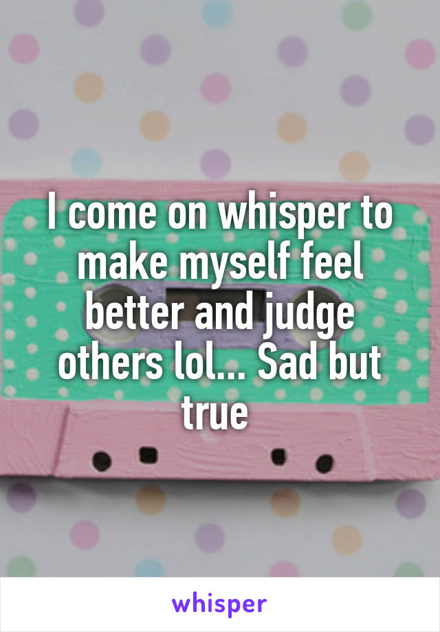I come on whisper to make myself feel better and judge others lol... Sad but true